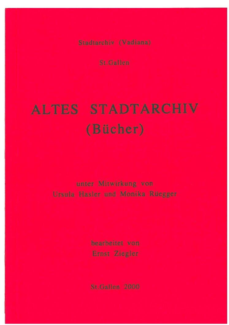 Altes Stadtarchiv (Bücher) (Ernst Ziegler, unter Mitwirkung von Ursula Hasler und Monika Rüegger, St. Gallen 2000)